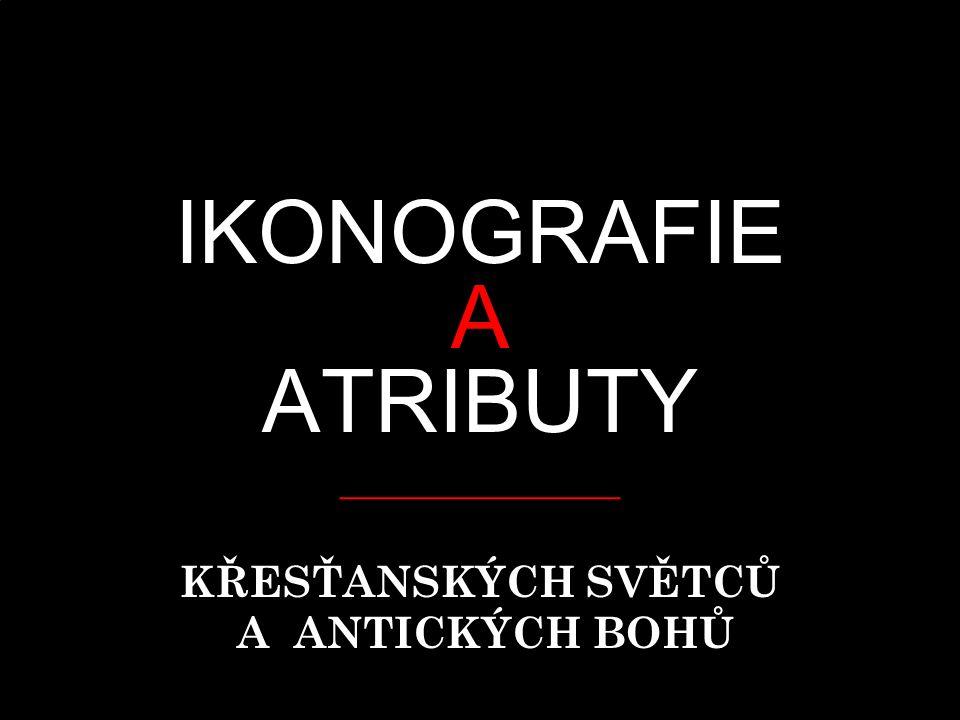 IKONOGRAFIE A ATRIBUTY _____________ KŘESŤANSKÝCH SVĚTCŮ A ANTICKÝCH BOHŮ