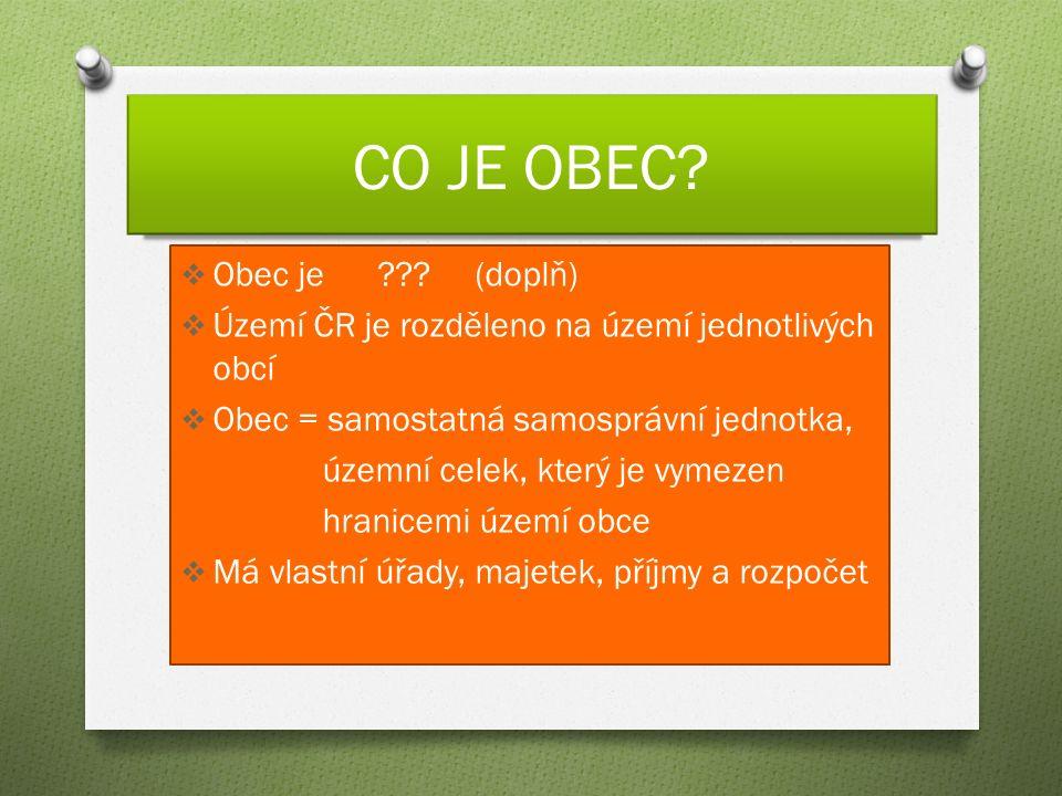 CO JE OBEC?  Obec je ??? (doplň)  Území ČR je rozděleno na území jednotlivých obcí  Obec = samostatná samosprávní jednotka, územní celek, který je