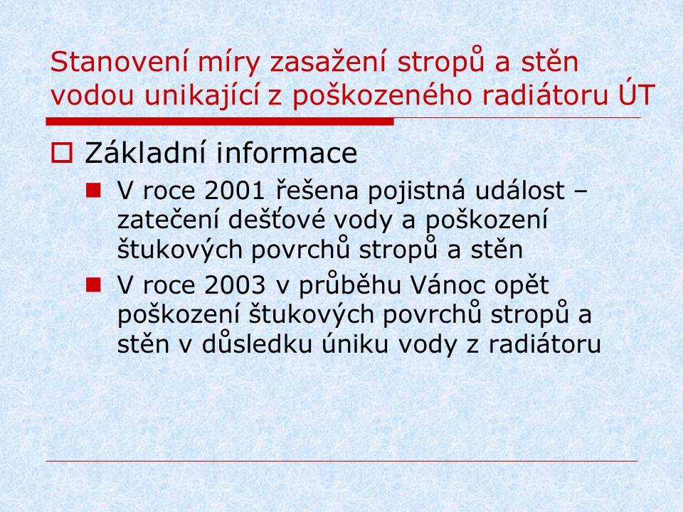 Stanovení míry zasažení stropů a stěn vodou unikající z poškozeného radiátoru ÚT  Základní informace V roce 2001 řešena pojistná událost – zatečení d