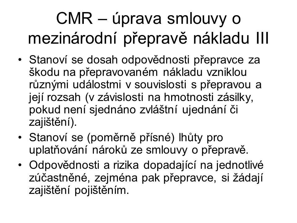 CMR – úprava smlouvy o mezinárodní přepravě nákladu III Stanoví se dosah odpovědnosti přepravce za škodu na přepravovaném nákladu vzniklou různými událostmi v souvislosti s přepravou a její rozsah (v závislosti na hmotnosti zásilky, pokud není sjednáno zvláštní ujednání či zajištění).