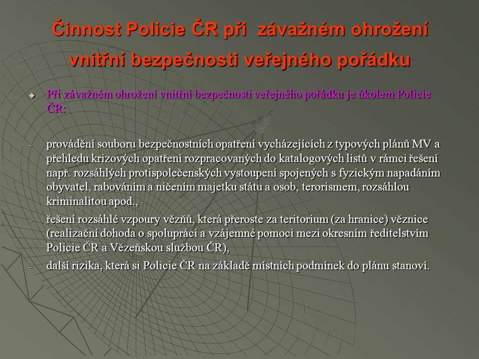 Činnost Policie ČR při závažném ohrožení vnitřní bezpečnosti veřejného pořádku  Při závažném ohrožení vnitřní bezpečnosti veřejného pořádku je úkolem Policie ČR:  provádění souboru bezpečnostních opatření vycházejících z typových plánů MV a přehledu krizových opatření rozpracovaných do katalogových listů v rámci řešení např.