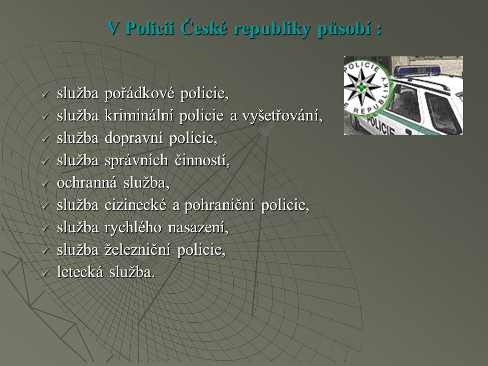 V Policii České republiky působí : služba pořádkové policie, služba pořádkové policie, služba kriminální policie a vyšetřování, služba kriminální policie a vyšetřování, služba dopravní policie, služba dopravní policie, služba správních činností, služba správních činností, ochranná služba, ochranná služba, služba cizinecké a pohraniční policie, služba cizinecké a pohraniční policie, služba rychlého nasazení, služba rychlého nasazení, služba železniční policie, služba železniční policie, letecká služba.