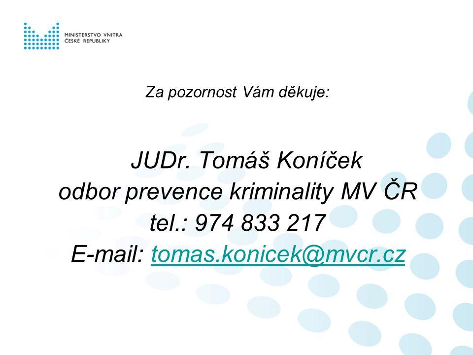 Za pozornost Vám děkuje: JUDr. Tomáš Koníček odbor prevence kriminality MV ČR tel.: 974 833 217 E-mail: tomas.konicek@mvcr.cztomas.konicek@mvcr.cz