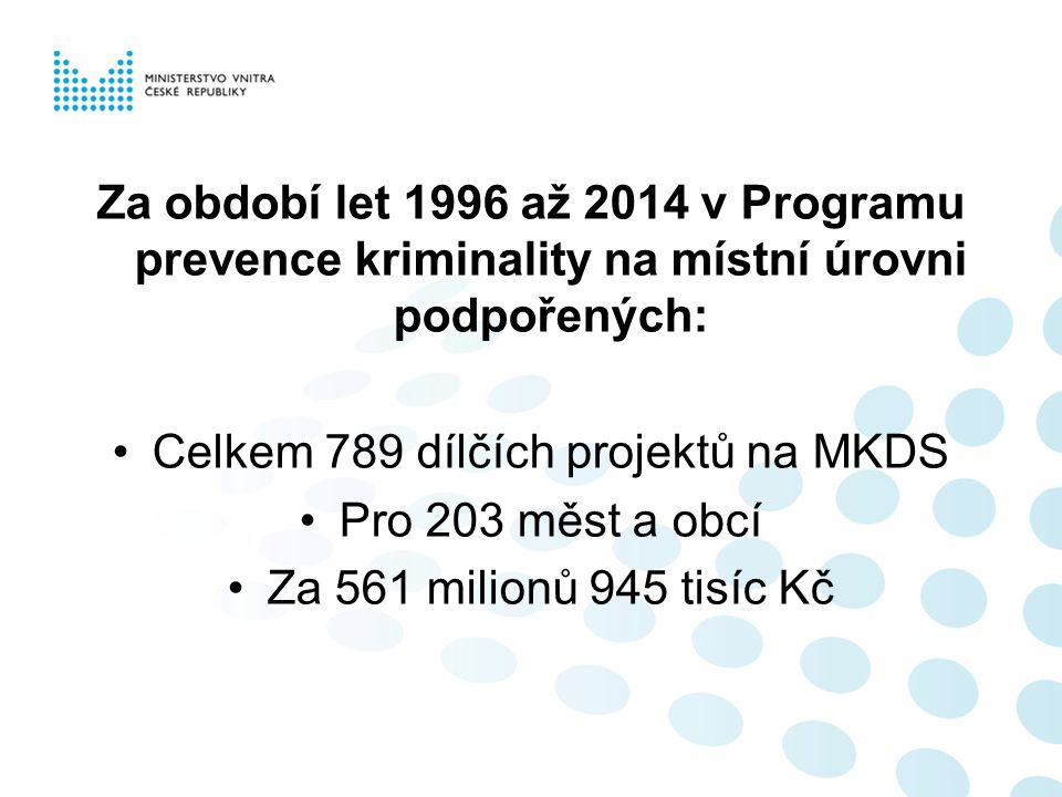 Za období let 1996 až 2014 v Programu prevence kriminality na místní úrovni podpořených: Celkem 789 dílčích projektů na MKDS Pro 203 měst a obcí Za 56