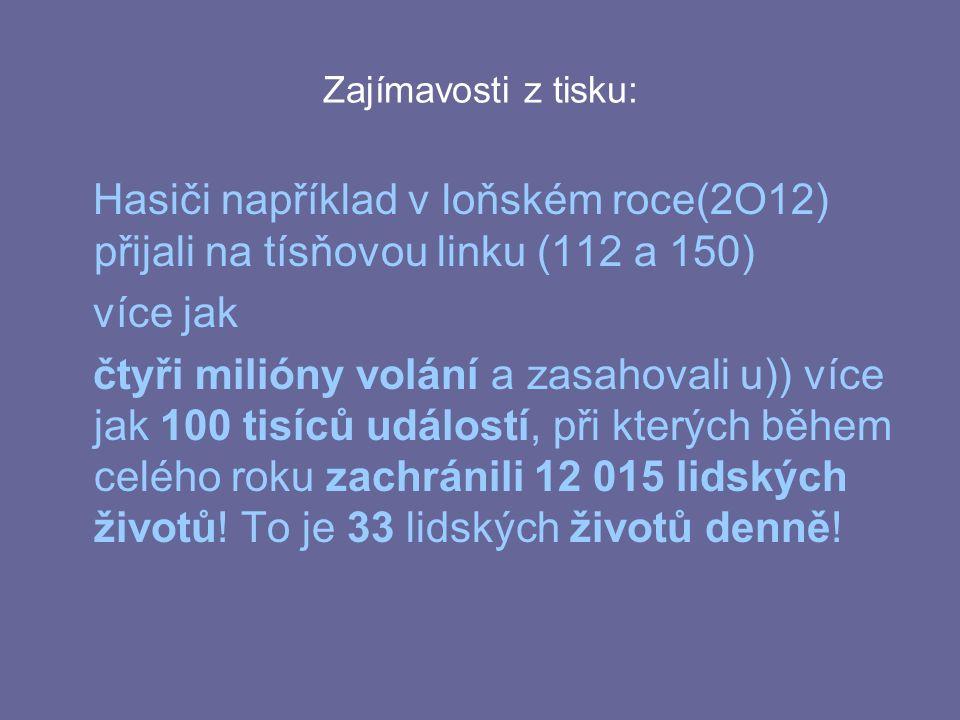 Zajímavosti z tisku: Hasiči například v loňském roce(2O12) přijali na tísňovou linku (112 a 150) více jak čtyři milióny volání a zasahovali u)) více jak 100 tisíců událostí, při kterých během celého roku zachránili 12 015 lidských životů.