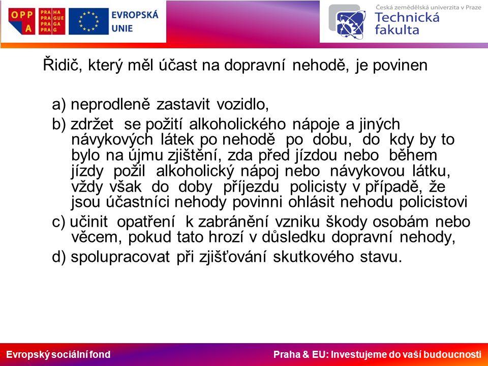 Evropský sociální fond Praha & EU: Investujeme do vaší budoucnosti Řidič, který měl účast na dopravní nehodě, je povinen a) neprodleně zastavit vozidlo, b) zdržet se požití alkoholického nápoje a jiných návykových látek po nehodě po dobu, do kdy by to bylo na újmu zjištění, zda před jízdou nebo během jízdy požil alkoholický nápoj nebo návykovou látku, vždy však do doby příjezdu policisty v případě, že jsou účastníci nehody povinni ohlásit nehodu policistovi c) učinit opatření k zabránění vzniku škody osobám nebo věcem, pokud tato hrozí v důsledku dopravní nehody, d) spolupracovat při zjišťování skutkového stavu.