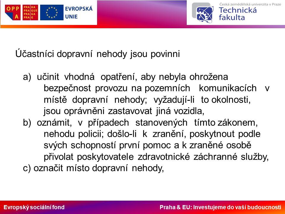Evropský sociální fond Praha & EU: Investujeme do vaší budoucnosti Účastníci dopravní nehody jsou povinni a) učinit vhodná opatření, aby nebyla ohrožena bezpečnost provozu na pozemních komunikacích v místě dopravní nehody; vyžadují-li to okolnosti, jsou oprávněni zastavovat jiná vozidla, b) oznámit, v případech stanovených tímto zákonem, nehodu policii; došlo-li k zranění, poskytnout podle svých schopností první pomoc a k zraněné osobě přivolat poskytovatele zdravotnické záchranné služby, c) označit místo dopravní nehody,