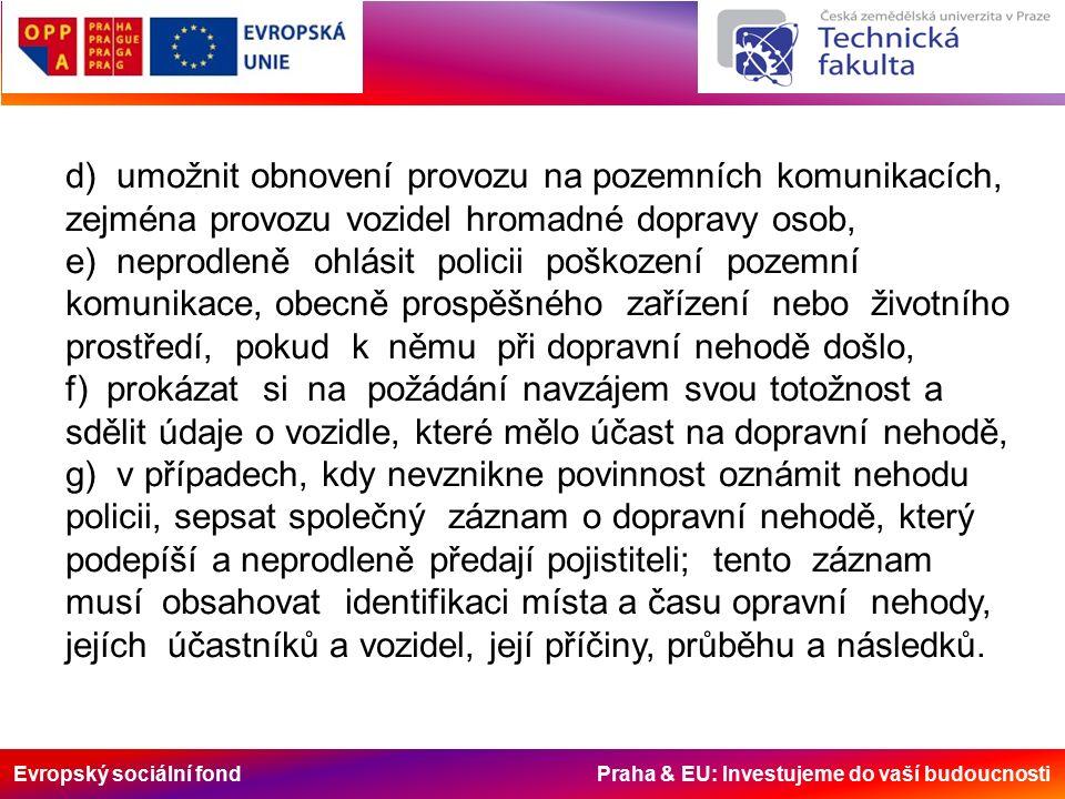 Evropský sociální fond Praha & EU: Investujeme do vaší budoucnosti d) umožnit obnovení provozu na pozemních komunikacích, zejména provozu vozidel hromadné dopravy osob, e) neprodleně ohlásit policii poškození pozemní komunikace, obecně prospěšného zařízení nebo životního prostředí, pokud k němu při dopravní nehodě došlo, f) prokázat si na požádání navzájem svou totožnost a sdělit údaje o vozidle, které mělo účast na dopravní nehodě, g) v případech, kdy nevznikne povinnost oznámit nehodu policii, sepsat společný záznam o dopravní nehodě, který podepíší a neprodleně předají pojistiteli; tento záznam musí obsahovat identifikaci místa a času opravní nehody, jejích účastníků a vozidel, její příčiny, průběhu a následků.