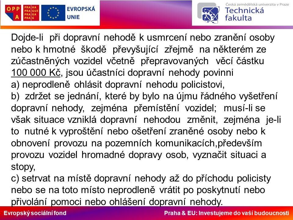 Evropský sociální fond Praha & EU: Investujeme do vaší budoucnosti Povinnost ohlásit nehodu policistovi platí i v případě, kdy při dopravní nehodě a) dojde ke hmotné škodě na majetku třetí osoby, s výjimkou škody na vozidle, jehož řidič má účast na dopravní nehodě nebo škody na věci přepravované v tomto vozidle, b) dojde k poškození nebo zničení součásti nebo příslušenství pozemní komunikace podle zákona o pozemních komunikacích, nebo c) účastníci dopravní nehody nemohou sami bez vynaložení nepřiměřeného úsilí zabezpečit obnovení plynulosti provozu na pozemních komunikacích.