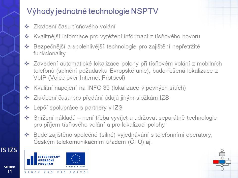 IS IZS strana 11 Výhody jednotné technologie NSPTV  Zkrácení času tísňového volání  Kvalitnější informace pro vytěžení informací z tísňového hovoru  Bezpečnější a spolehlivější technologie pro zajištění nepřetržité funkcionality  Zavedení automatické lokalizace polohy při tísňovém volání z mobilních telefonů (splnění požadavku Evropské unie), bude řešená lokalizace z VoIP (Voice over Internet Protocol)  Kvalitní napojení na INFO 35 (lokalizace v pevných sítích)  Zkrácení času pro předání údajů jiným složkám IZS  Lepší spolupráce s partnery v IZS  Snížení nákladů – není třeba vyvíjet a udržovat separátně technologie pro příjem tísňového volání a pro lokalizaci polohy  Bude zajištěno společné (silné) vyjednávání s telefonními operátory, Českým telekomunikačním úřadem (ČTÚ) aj.
