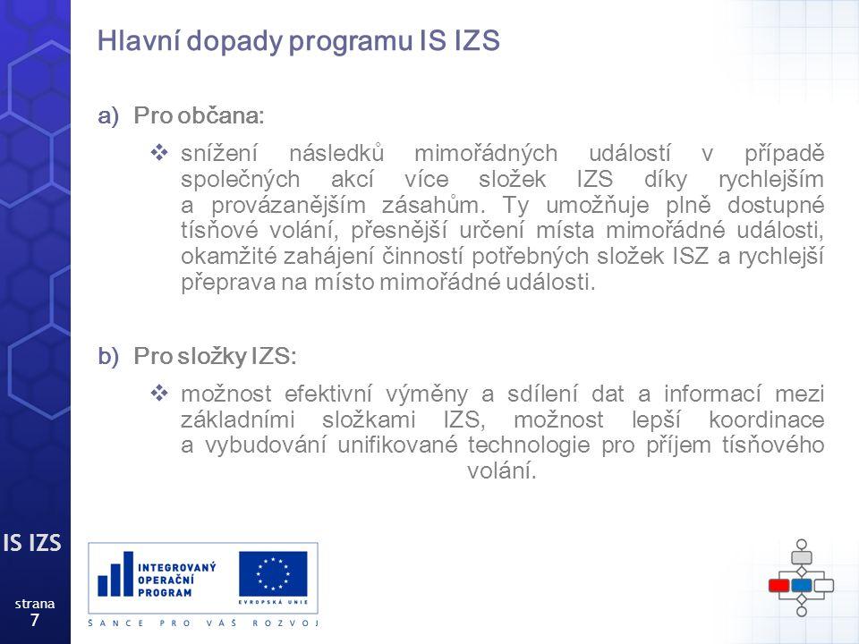 IS IZS strana 8 Základní cíle programu IS IZS  zvýšit kvalitu služeb poskytovaných občanovi na úseku tísňového volání při mimořádných událostech,  zkrátit čas mezi tísňovým volání a zásahem na místě při mimořádné události,  sjednotit úroveň informačních systémů operačních středisek základních složek IZS,  nasadit velmi moderní technologie a nově využívat informace.