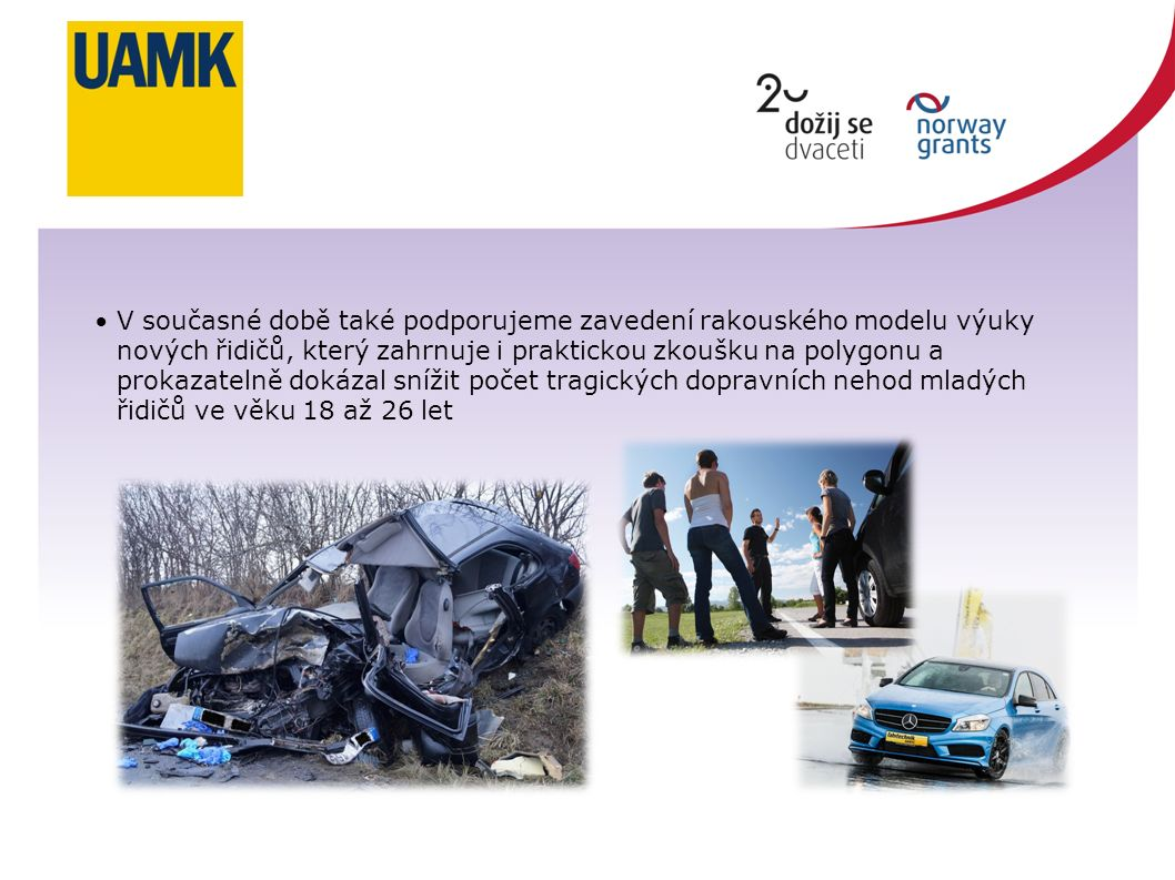 V současné době také podporujeme zavedení rakouského modelu výuky nových řidičů, který zahrnuje i praktickou zkoušku na polygonu a prokazatelně dokázal snížit počet tragických dopravních nehod mladých řidičů ve věku 18 až 26 let
