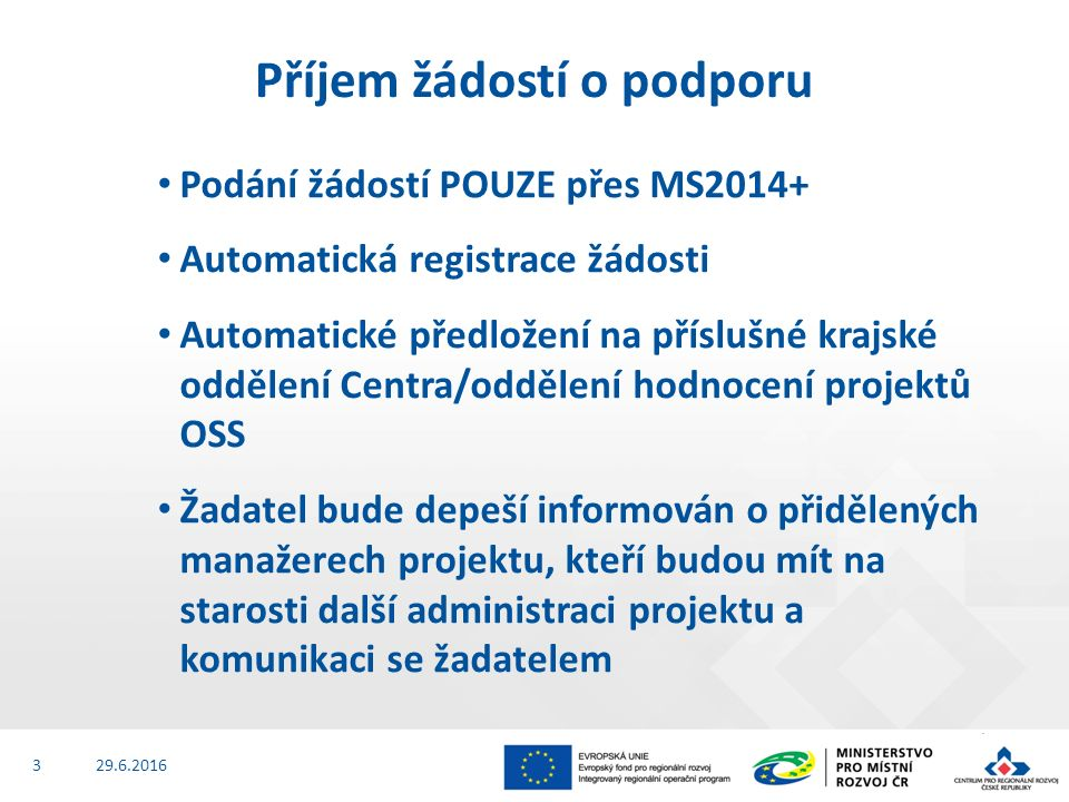 Podání žádostí POUZE přes MS2014+ Automatická registrace žádosti Automatické předložení na příslušné krajské oddělení Centra/oddělení hodnocení projektů OSS Žadatel bude depeší informován o přidělených manažerech projektu, kteří budou mít na starosti další administraci projektu a komunikaci se žadatelem 29.6.2016 Příjem žádostí o podporu 3