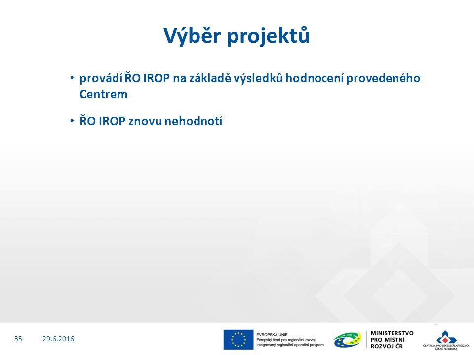 provádí ŘO IROP na základě výsledků hodnocení provedeného Centrem ŘO IROP znovu nehodnotí 29.6.2016 Výběr projektů 35