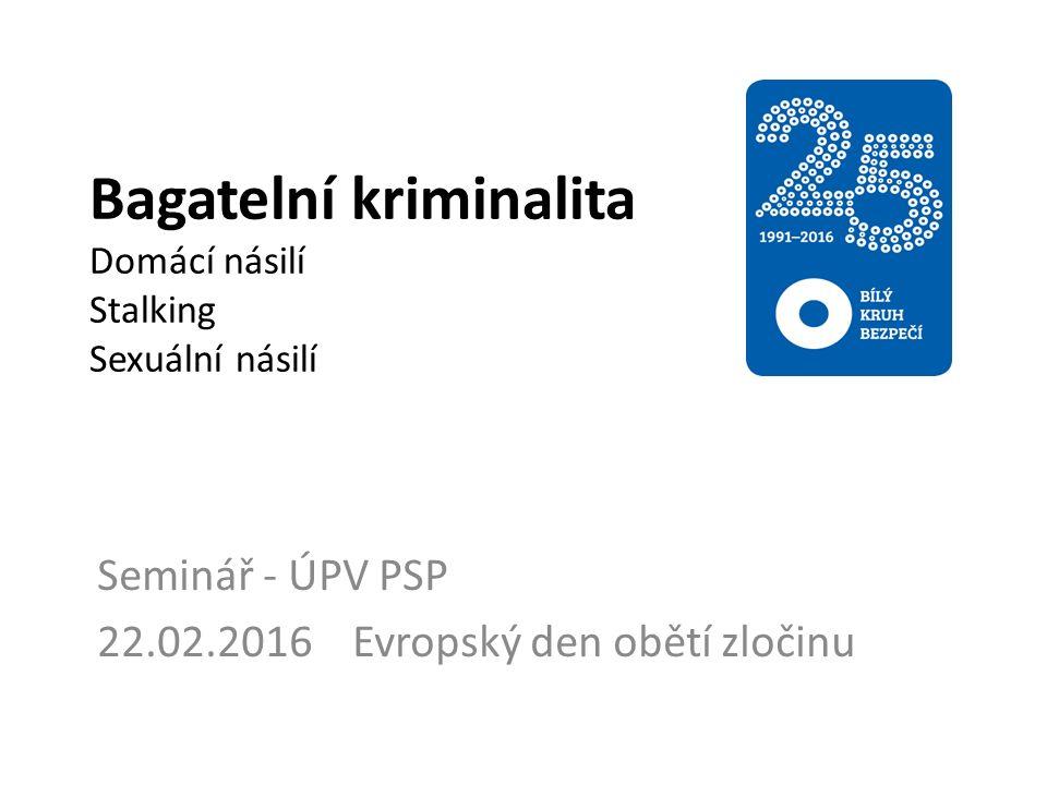 Bagatelní kriminalita Domácí násilí Stalking Sexuální násilí Seminář - ÚPV PSP 22.02.2016 Evropský den obětí zločinu