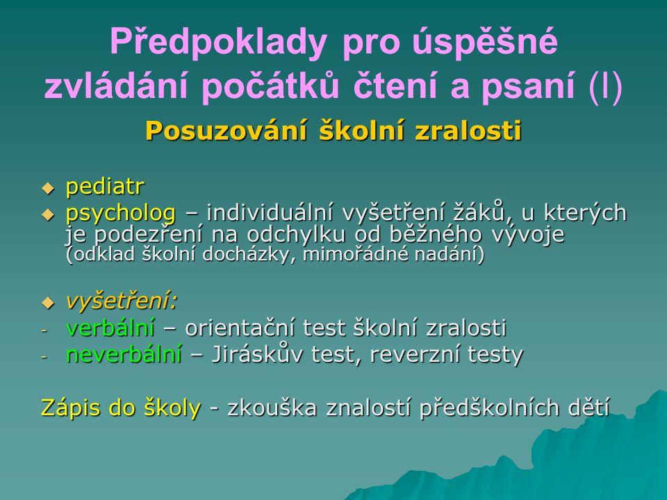 Předpoklady pro úspěšné zvládání počátků čtení a psaní (I) Posuzování školní zralosti  pediatr  psycholog – individuální vyšetření žáků, u kterých j