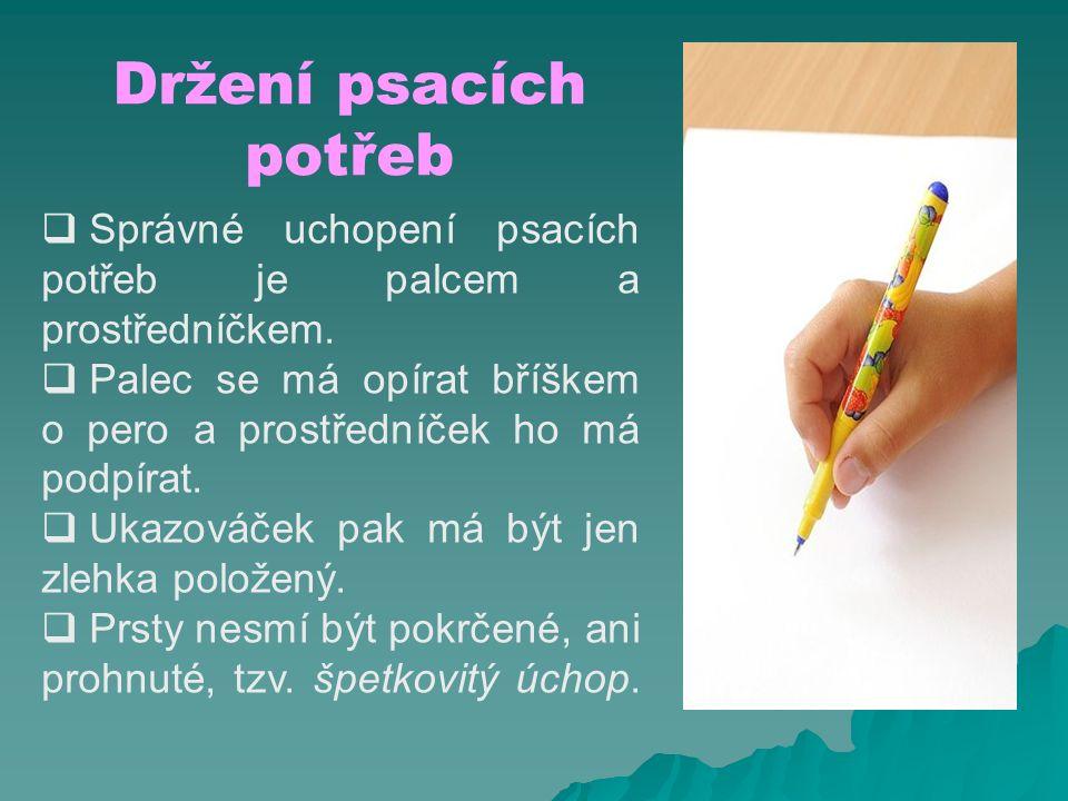 Držení psacích potřeb  Správné uchopení psacích potřeb je palcem a prostředníčkem.  Palec se má opírat bříškem o pero a prostředníček ho má podpírat