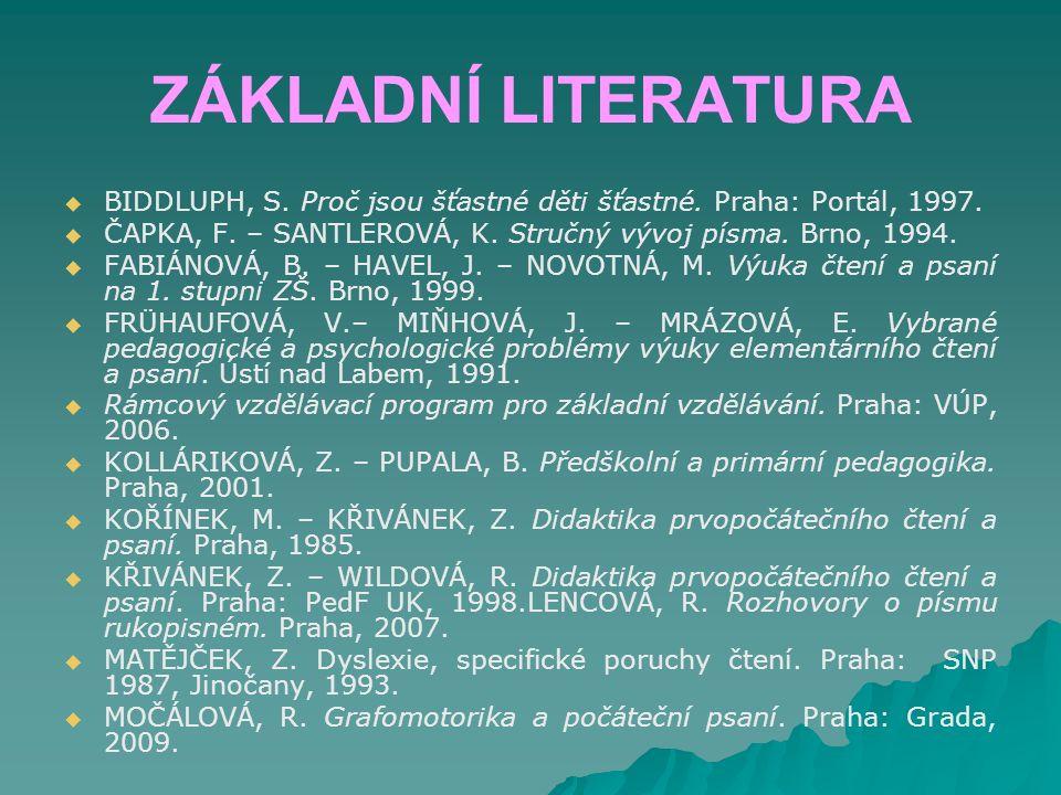 ZÁKLADNÍ LITERATURA   BIDDLUPH, S. Proč jsou šťastné děti šťastné. Praha: Portál, 1997.   ČAPKA, F. – SANTLEROVÁ, K. Stručný vývoj písma. Brno, 19