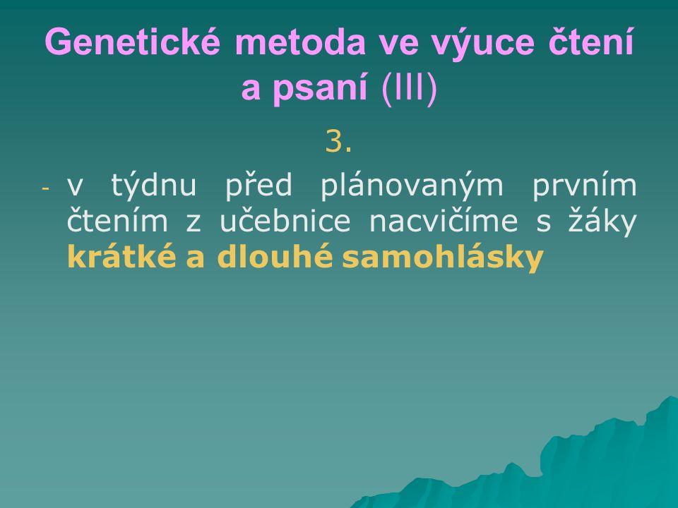 Genetické metoda ve výuce čtení a psaní (III) 3. - - v týdnu před plánovaným prvním čtením z učebnice nacvičíme s žáky krátké a dlouhé samohlásky