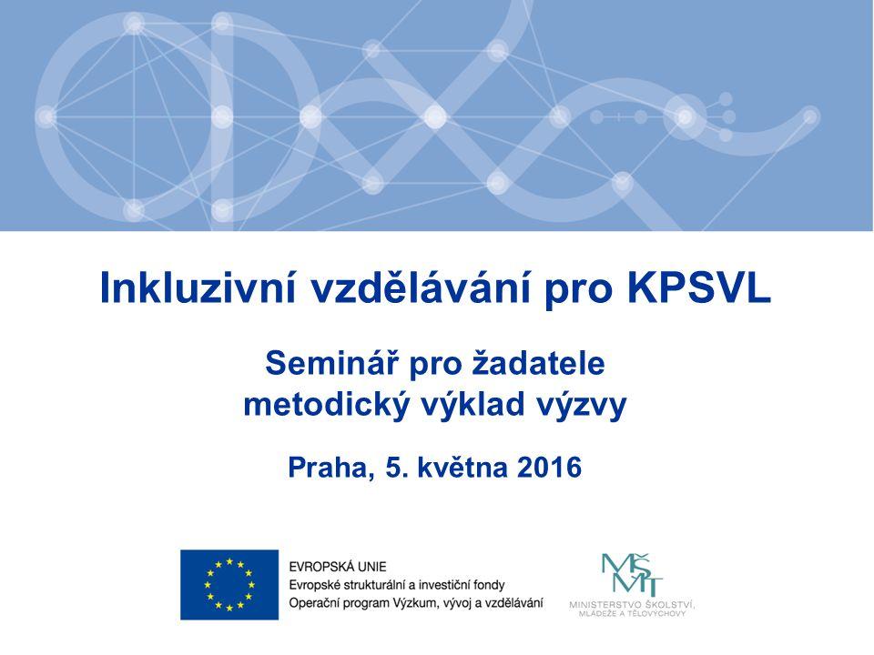 Inkluzivní vzdělávání pro KPSVL Seminář pro žadatele metodický výklad výzvy Praha, 5. května 2016