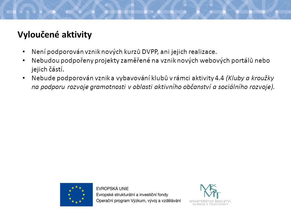 Vyloučené aktivity Není podporován vznik nových kurzů DVPP, ani jejich realizace. Nebudou podpořeny projekty zaměřené na vznik nových webových portálů