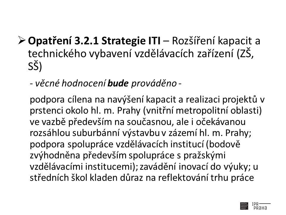  Opatření 3.2.1 Strategie ITI – Rozšíření kapacit a technického vybavení vzdělávacích zařízení (ZŠ, SŠ) - věcné hodnocení bude prováděno - podpora cílena na navýšení kapacit a realizaci projektů v prstenci okolo hl.
