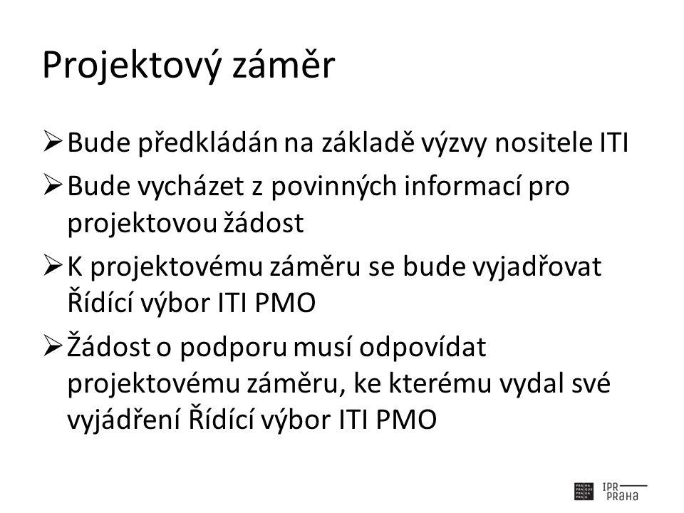Projektový záměr  Bude předkládán na základě výzvy nositele ITI  Bude vycházet z povinných informací pro projektovou žádost  K projektovému záměru se bude vyjadřovat Řídící výbor ITI PMO  Žádost o podporu musí odpovídat projektovému záměru, ke kterému vydal své vyjádření Řídící výbor ITI PMO