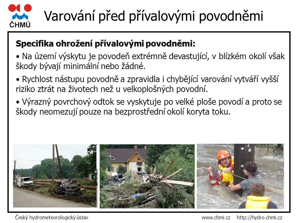 Český hydrometeorologický ústav www.chmi.cz http://hydro.chmi.cz Varování před přívalovými povodněmi Specifika ohrožení přívalovými povodněmi: Na území výskytu je povodeň extrémně devastující, v blízkém okolí však škody bývají minimální nebo žádné.