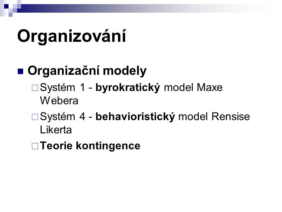 Organizování Organizační modely  Systém 1 - byrokratický model Maxe Webera  Systém 4 - behavioristický model Rensise Likerta  Teorie kontingence