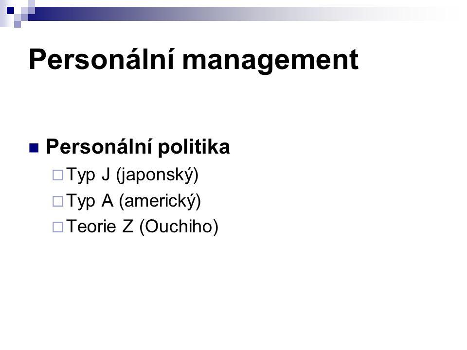 Personální management Personální politika  Typ J (japonský)  Typ A (americký)  Teorie Z (Ouchiho)