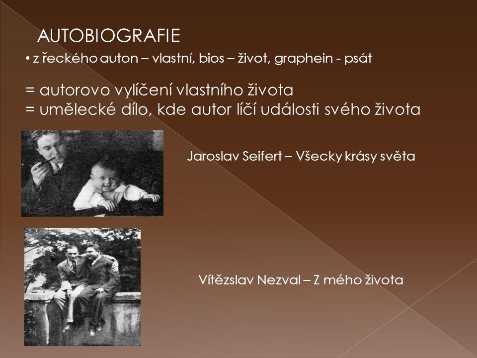 AUTOBIOGRAFIE z řeckého auton – vlastní, bios – život, graphein - psát = autorovo vylíčení vlastního života = umělecké dílo, kde autor líčí události svého života Jaroslav Seifert – Všecky krásy světa Vítězslav Nezval – Z mého života