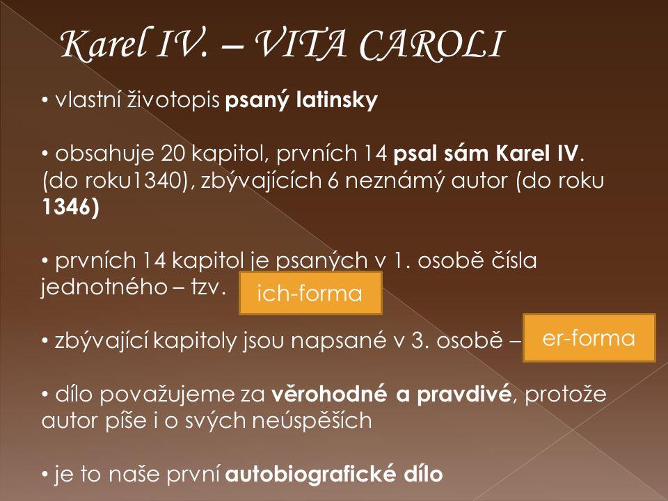 Karel IV. – VITA CAROLI vlastní životopis psaný latinsky obsahuje 20 kapitol, prvních 14 psal sám Karel IV. (do roku1340), zbývajících 6 neznámý autor