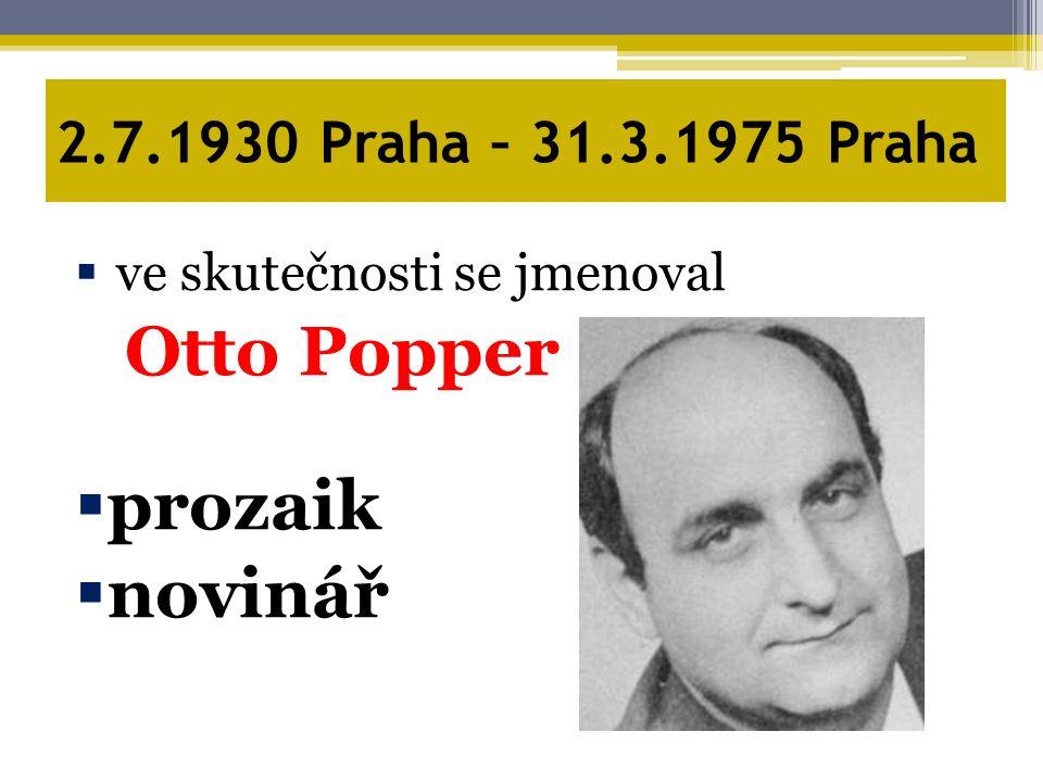 2.7.1930 Praha – 31.3.1975 Praha  ve skutečnosti se jmenoval Otto Popper  prozaik  novinář