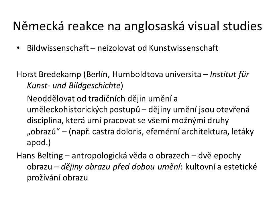 """Německá reakce na anglosaská visual studies Bildwissenschaft – neizolovat od Kunstwissenschaft Horst Bredekamp (Berlín, Humboldtova universita – Institut für Kunst- und Bildgeschichte) Neoddělovat od tradičních dějin umění a uměleckohistorických postupů – dějiny umění jsou otevřená disciplína, která umí pracovat se všemi možnými druhy """"obrazů – (např."""