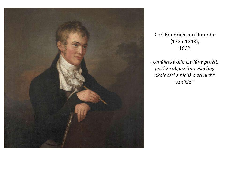 """Carl Friedrich von Rumohr (1785-1843), 1802 """"Umělecké dílo lze lépe prožít, jestliže objasníme všechny okolnosti z nichž a za nichž vzniklo"""