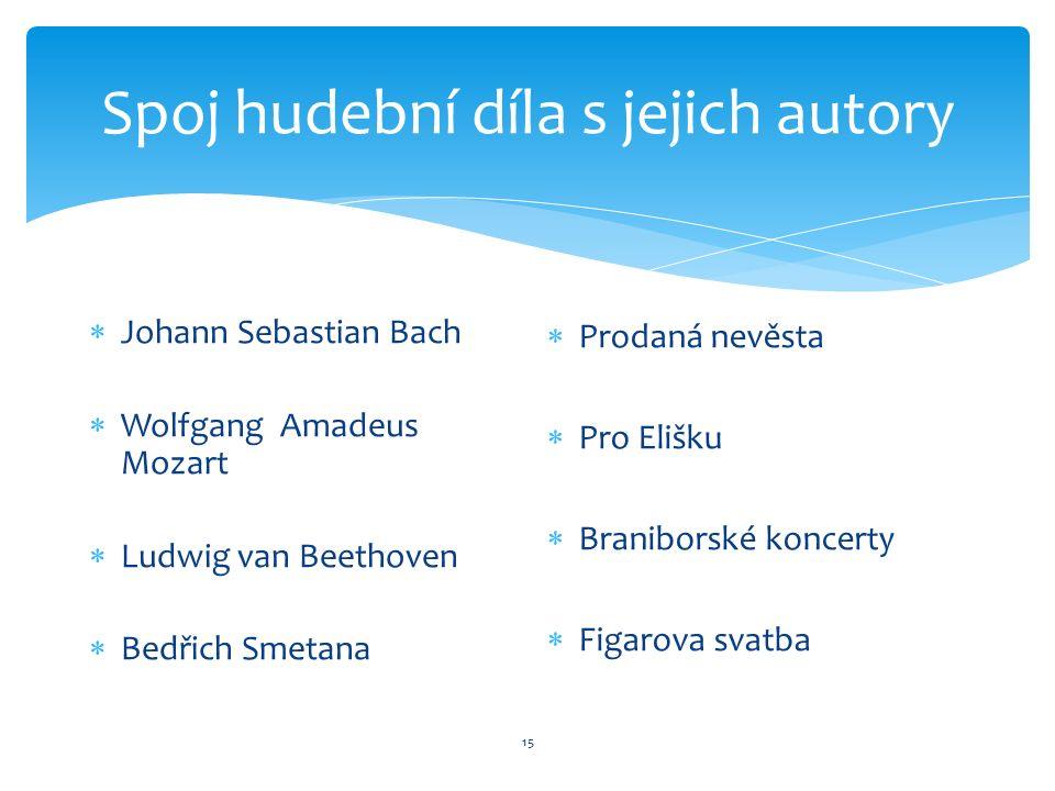 Spoj hudební díla s jejich autory 15  Johann Sebastian Bach  Wolfgang Amadeus Mozart  Ludwig van Beethoven  Bedřich Smetana  Prodaná nevěsta  Pro Elišku  Braniborské koncerty  Figarova svatba