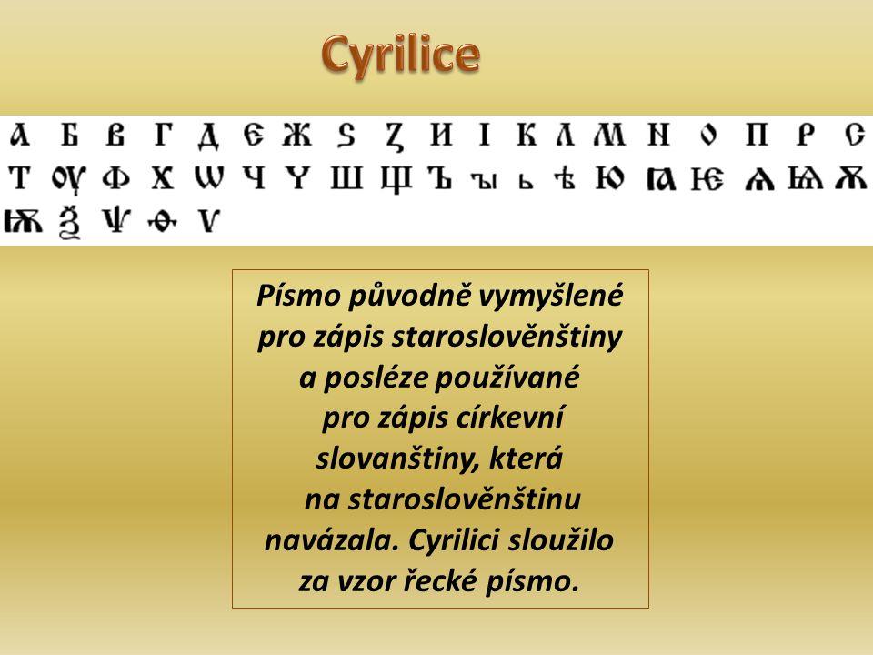 Písmo původně vymyšlené pro zápis staroslověnštiny a posléze používané pro zápis církevní slovanštiny, která na staroslověnštinu navázala.