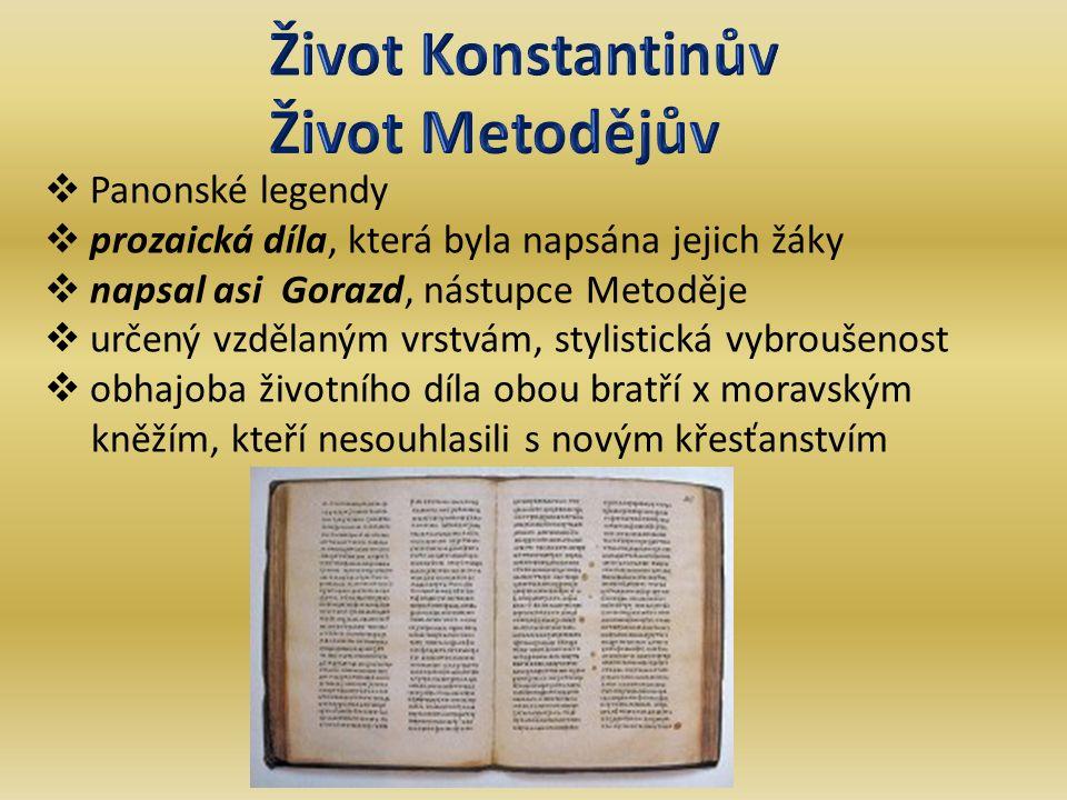  Panonské legendy  prozaická díla, která byla napsána jejich žáky  napsal asi Gorazd, nástupce Metoděje  určený vzdělaným vrstvám, stylistická vybroušenost  obhajoba životního díla obou bratří x moravským kněžím, kteří nesouhlasili s novým křesťanstvím