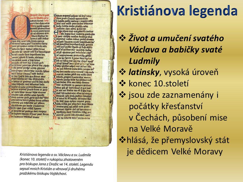  Život a umučení svatého Václava a babičky svaté Ludmily  latinsky, vysoká úroveň  konec 10.století  jsou zde zaznamenány i počátky křesťanství v Čechách, působení mise na Velké Moravě  hlásá, že přemyslovský stát je dědicem Velké Moravy