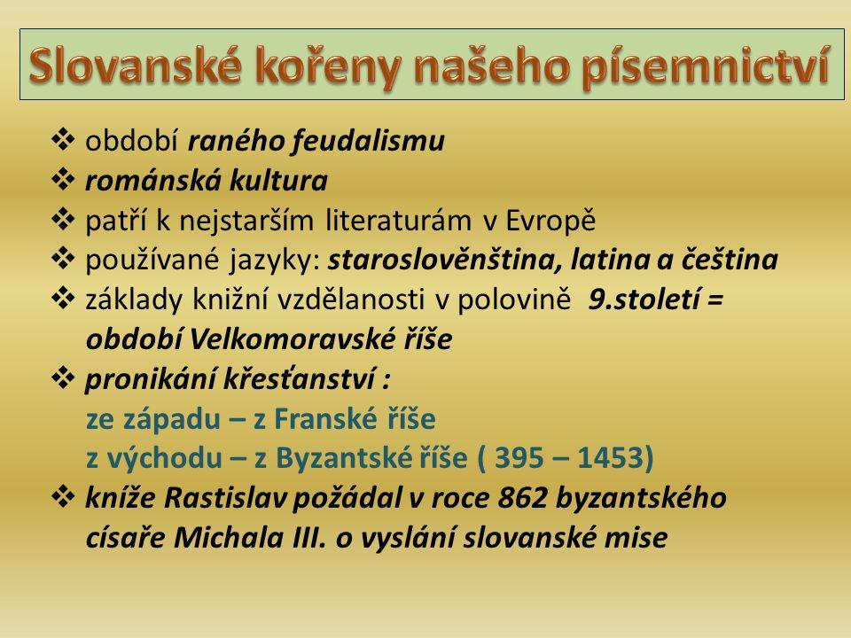  období raného feudalismu  románská kultura  patří k nejstarším literaturám v Evropě  používané jazyky: staroslověnština, latina a čeština  základy knižní vzdělanosti v polovině 9.století = období Velkomoravské říše  pronikání křesťanství : ze západu – z Franské říše z východu – z Byzantské říše ( 395 – 1453)  kníže Rastislav požádal v roce 862 byzantského císaře Michala III.