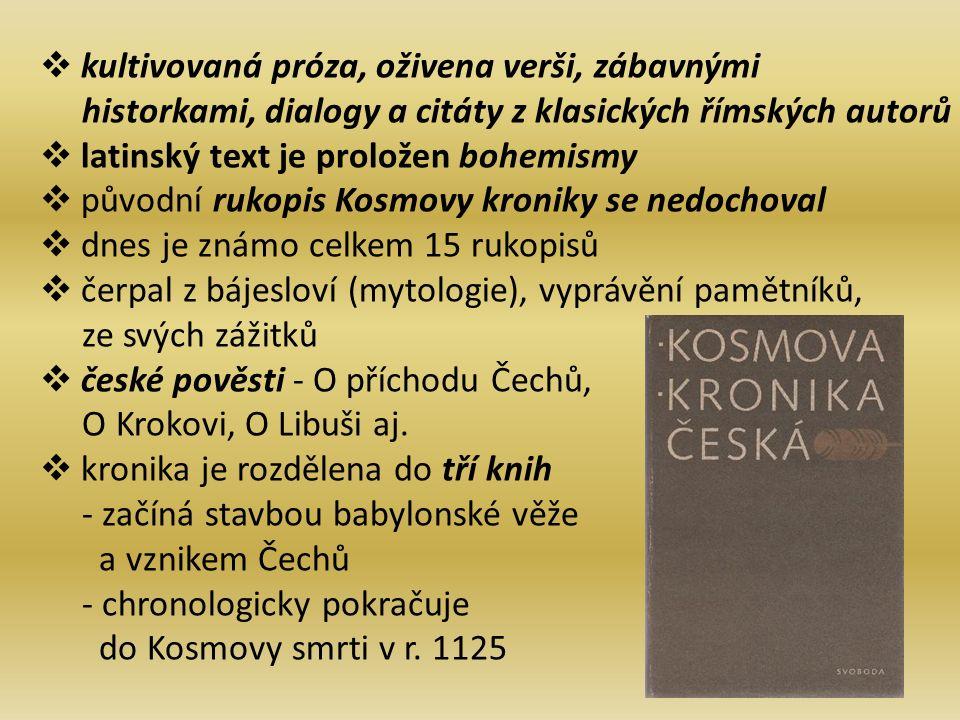  kultivovaná próza, oživena verši, zábavnými historkami, dialogy a citáty z klasických římských autorů  latinský text je proložen bohemismy  původní rukopis Kosmovy kroniky se nedochoval  dnes je známo celkem 15 rukopisů  čerpal z bájesloví (mytologie), vyprávění pamětníků, ze svých zážitků  české pověsti - O příchodu Čechů, O Krokovi, O Libuši aj.