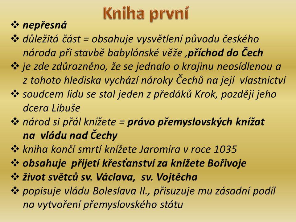 nepřesná  důležitá část = obsahuje vysvětlení původu českého národa při stavbě babylónské věže,příchod do Čech  je zde zdůrazněno, že se jednalo o krajinu neosídlenou a z tohoto hlediska vychází nároky Čechů na její vlastnictví  soudcem lidu se stal jeden z předáků Krok, později jeho dcera Libuše  národ si přál knížete = právo přemyslovských knížat na vládu nad Čechy  kniha končí smrtí knížete Jaromíra v roce 1035  obsahuje přijetí křesťanství za knížete Bořivoje  život světců sv.