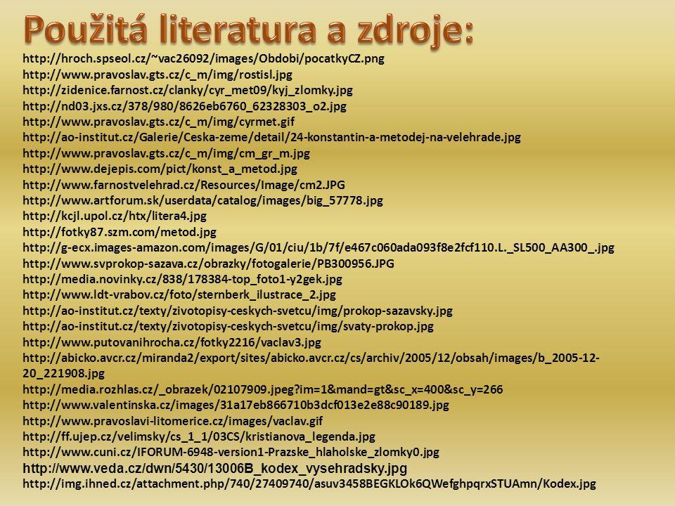http://hroch.spseol.cz/~vac26092/images/Obdobi/pocatkyCZ.png http://www.pravoslav.gts.cz/c_m/img/rostisl.jpg http://zidenice.farnost.cz/clanky/cyr_met09/kyj_zlomky.jpg http://nd03.jxs.cz/378/980/8626eb6760_62328303_o2.jpg http://www.pravoslav.gts.cz/c_m/img/cyrmet.gif http://ao-institut.cz/Galerie/Ceska-zeme/detail/24-konstantin-a-metodej-na-velehrade.jpg http://www.pravoslav.gts.cz/c_m/img/cm_gr_m.jpg http://www.dejepis.com/pict/konst_a_metod.jpg http://www.farnostvelehrad.cz/Resources/Image/cm2.JPG http://www.artforum.sk/userdata/catalog/images/big_57778.jpg http://kcjl.upol.cz/htx/litera4.jpg http://fotky87.szm.com/metod.jpg http://g-ecx.images-amazon.com/images/G/01/ciu/1b/7f/e467c060ada093f8e2fcf110.L._SL500_AA300_.jpg http://www.svprokop-sazava.cz/obrazky/fotogalerie/PB300956.JPG http://media.novinky.cz/838/178384-top_foto1-y2gek.jpg http://www.ldt-vrabov.cz/foto/sternberk_ilustrace_2.jpg http://ao-institut.cz/texty/zivotopisy-ceskych-svetcu/img/prokop-sazavsky.jpg http://ao-institut.cz/texty/zivotopisy-ceskych-svetcu/img/svaty-prokop.jpg http://www.putovanihrocha.cz/fotky2216/vaclav3.jpg http://abicko.avcr.cz/miranda2/export/sites/abicko.avcr.cz/cs/archiv/2005/12/obsah/images/b_2005-12- 20_221908.jpg http://media.rozhlas.cz/_obrazek/02107909.jpeg?im=1&mand=gt&sc_x=400&sc_y=266 http://www.valentinska.cz/images/31a17eb866710b3dcf013e2e88c90189.jpg http://www.pravoslavi-litomerice.cz/images/vaclav.gif http://ff.ujep.cz/velimsky/cs_1_1/03CS/kristianova_legenda.jpg http://www.cuni.cz/IFORUM-6948-version1-Prazske_hlaholske_zlomky0.jpg http://www.veda.cz/dwn/5430/13006B_kodex_vysehradsky.jpg http://img.ihned.cz/attachment.php/740/27409740/asuv3458BEGKLOk6QWefghpqrxSTUAmn/Kodex.jpg