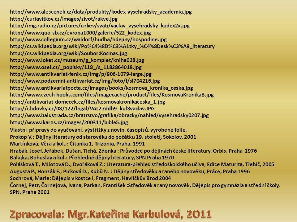 http://www.alescenek.cz/data/produkty/kodex-vysehradsky_academia.jpg http://curiavitkov.cz/images/zivot/rakve.jpg http://img.radio.cz/pictures/cirkev/svati/vaclav_vysehradsky_kodex2x.jpg http://www.quo-sb.cz/evropa1000/galerie/522_kodex.jpg http://www.collegium.cz/waldorf/hudba/hdejiny/hospodine.jpg http://cs.wikipedia.org/wiki/Po%C4%8D%C3%A1tky_%C4%8Desk%C3%A9_literatury http://cs.wikipedia.org/wiki/Soubor:Kosmas.jpg http://www.loket.cz/muzeum/g_komplet/kniha028.jpg http://www.osel.cz/_popisky/118_/s_1182864018.jpg http://www.antikvariat-fenix.cz/img/p/906-1079-large.jpg http://www.podzemni-antikvariat.cz/img/foto/f/sl704216.jpg http://www.antikvariatpocta.cz/images/books/kosmova_kronika_ceska.jpg http://www.czech-books.com/files/imagecache/product/files/KosmovaKronikaB.jpg http://antikvariat-domecek.cz/files/kosmovakronikaceska_1.jpg http://i.lidovky.cz/08/122/lngal/VAL27ddb9_kul3vaclav.JPG http://www.balustrada.cz/bratrstvo/grafika/obrazky/nahled/vysehradsky0207.jpg http://www.ikaros.cz/images/200311/bible5.jpg Vlastní přípravy do vyučování, výstřižky z novin, časopisů, vyrobené fólie.