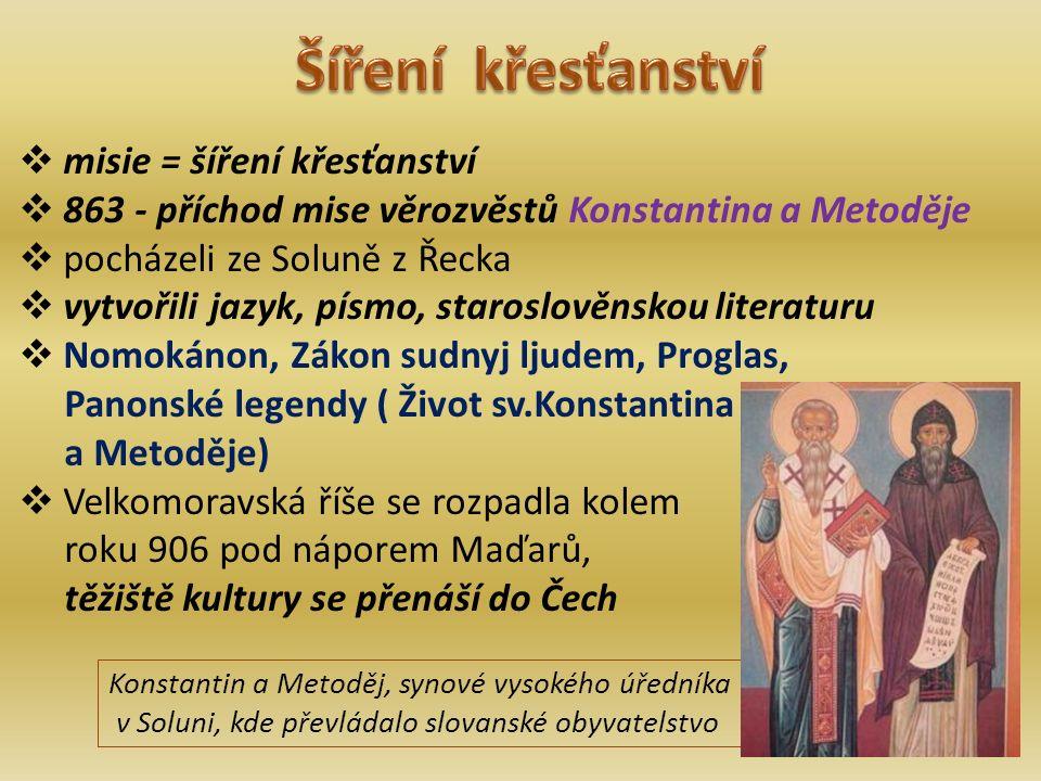  misie = šíření křesťanství  863 - příchod mise věrozvěstů Konstantina a Metoděje  pocházeli ze Soluně z Řecka  vytvořili jazyk, písmo, staroslověnskou literaturu  Nomokánon, Zákon sudnyj ljudem, Proglas, Panonské legendy ( Život sv.Konstantina a Metoděje)  Velkomoravská říše se rozpadla kolem roku 906 pod náporem Maďarů, těžiště kultury se přenáší do Čech Konstantin a Metoděj, synové vysokého úředníka v Soluni, kde převládalo slovanské obyvatelstvo