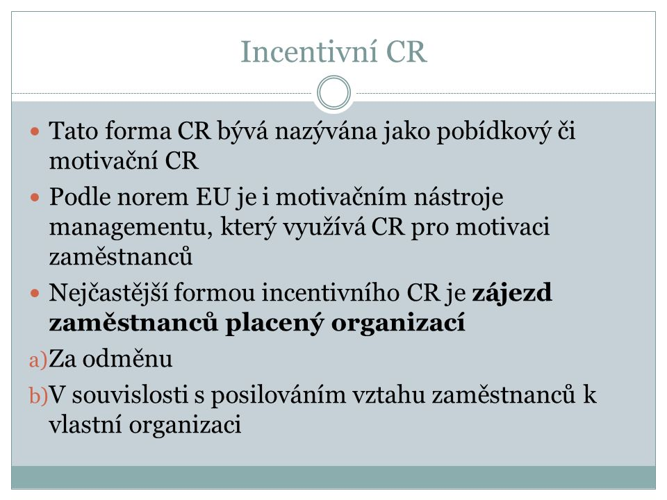Incentivní CR Tato forma CR bývá nazývána jako pobídkový či motivační CR Podle norem EU je i motivačním nástroje managementu, který využívá CR pro motivaci zaměstnanců Nejčastější formou incentivního CR je zájezd zaměstnanců placený organizací a) Za odměnu b) V souvislosti s posilováním vztahu zaměstnanců k vlastní organizaci