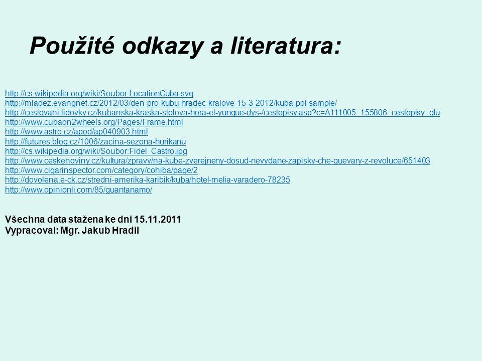 Použité odkazy a literatura: http://cs.wikipedia.org/wiki/Soubor:LocationCuba.svg http://mladez.evangnet.cz/2012/03/den-pro-kubu-hradec-kralove-15-3-2012/kuba-pol-sample/ http://cestovani.lidovky.cz/kubanska-kraska-stolova-hora-el-yunque-dys-/cestopisy.asp?c=A111005_155806_cestopisy_glu http://www.cubaon2wheels.org/Pages/Frame.html http://www.astro.cz/apod/ap040903.html http://futures.blog.cz/1006/zacina-sezona-hurikanu http://cs.wikipedia.org/wiki/Soubor:Fidel_Castro.jpg http://www.ceskenoviny.cz/kultura/zpravy/na-kube-zverejneny-dosud-nevydane-zapisky-che-guevary-z-revoluce/651403 http://www.cigarinspector.com/category/cohiba/page/2 http://dovolena.e-ck.cz/stredni-amerika-karibik/kuba/hotel-melia-varadero-78235 http://www.opinionli.com/85/guantanamo/ Všechna data stažena ke dni 15.11.2011 Vypracoval: Mgr.