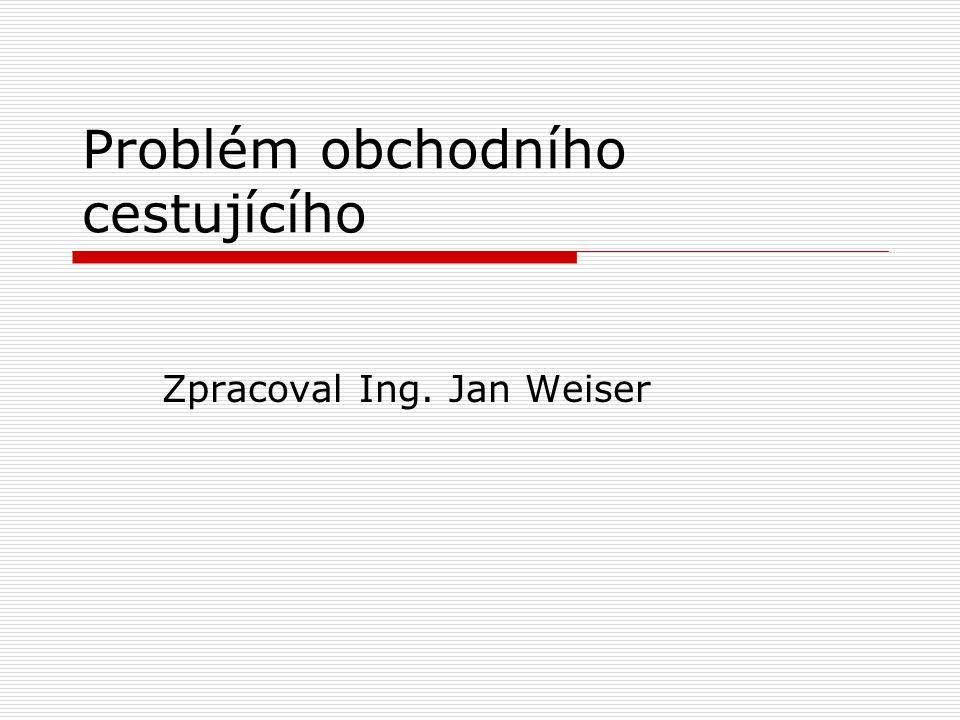 Problém obchodního cestujícího Zpracoval Ing. Jan Weiser