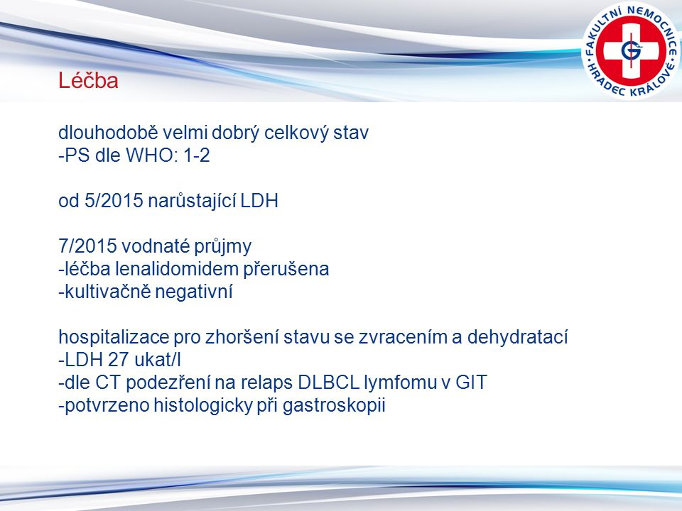 11 Léčba dlouhodobě velmi dobrý celkový stav -PS dle WHO: 1-2 od 5/2015 narůstající LDH 7/2015 vodnaté průjmy -léčba lenalidomidem přerušena -kultivačně negativní hospitalizace pro zhoršení stavu se zvracením a dehydratací -LDH 27 ukat/l -dle CT podezření na relaps DLBCL lymfomu v GIT -potvrzeno histologicky při gastroskopii