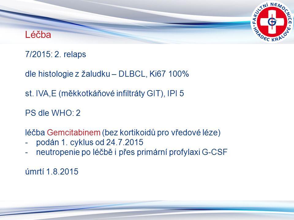 12 Léčba 7/2015: 2. relaps dle histologie z žaludku – DLBCL, Ki67 100% st. IVA,E (měkkotkáňové infiltráty GIT), IPI 5 PS dle WHO: 2 léčba Gemcitabinem